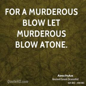 For a murderous blow let murderous blow atone.