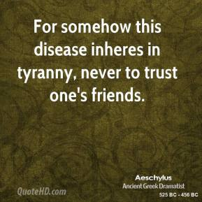 For somehow this disease inheres in tyranny, never to trust one's friends.