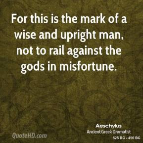 Aeschylus - For this is the mark of a wise and upright man, not to rail against the gods in misfortune.