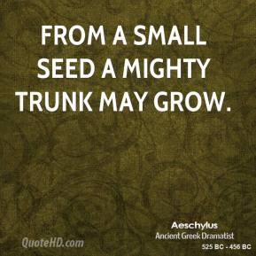 Aeschylus - From a small seed a mighty trunk may grow.