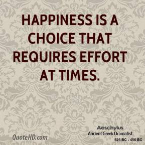 Aeschylus - Happiness is a choice that requires effort at times.