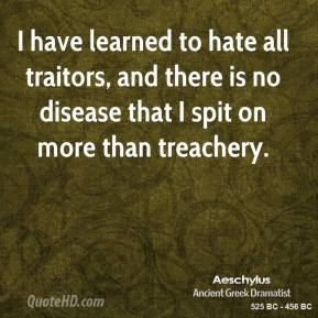 I have learned to hate all traitors, and there is no disease that I spit on more than treachery.