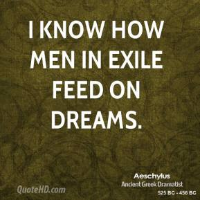 I know how men in exile feed on dreams.
