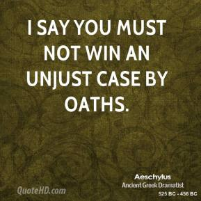 Aeschylus - I say you must not win an unjust case by oaths.