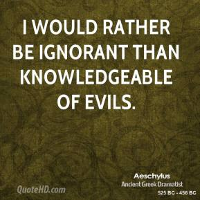Aeschylus - I would rather be ignorant than knowledgeable of evils.