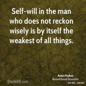 Aeschylus - Self-will in the man who does not reckon wisely is by itself the weakest of all things.