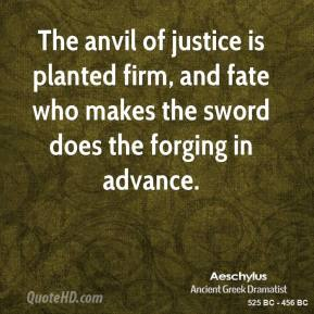 Aeschylus - The anvil of justice is planted firm, and fate who makes the sword does the forging in advance.