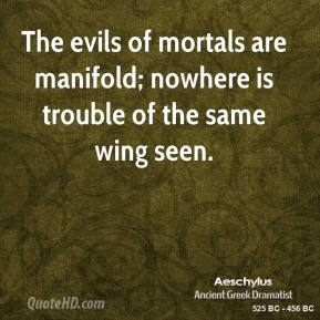 The evils of mortals are manifold; nowhere is trouble of the same wing seen.