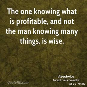 The one knowing what is profitable, and not the man knowing many things, is wise.