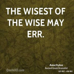 The wisest of the wise may err.