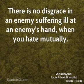 Aeschylus - There is no disgrace in an enemy suffering ill at an enemy's hand, when you hate mutually.