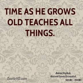Aeschylus - Time as he grows old teaches all things.