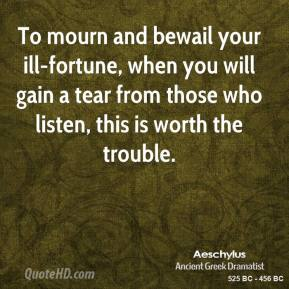 To mourn and bewail your ill-fortune, when you will gain a tear from those who listen, this is worth the trouble.