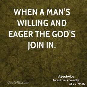 When a man's willing and eager the god's join in.