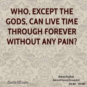 Who, except the gods, can live time through forever without any pain?