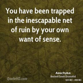 Aeschylus - You have been trapped in the inescapable net of ruin by your own want of sense.