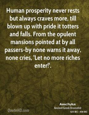 Human prosperity never rests but always craves more, till blown up with pride it totters and falls. From the opulent mansions pointed at by all passers-by none warns it away, none cries, 'Let no more riches enter!'.