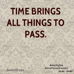 Aeschylus - Time brings all things to pass.