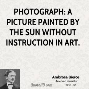 Ambrose Bierce - Photograph: a picture painted by the sun without instruction in art.