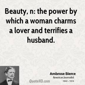 Ambrose Bierce - Beauty, n: the power by which a woman charms a lover and terrifies a husband.