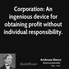 Ambrose Bierce - Corporation: An ingenious device for obtaining profit without individual responsibility.