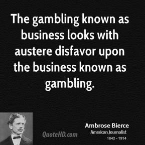 Ambrose Bierce - The gambling known as business looks with austere disfavor upon the business known as gambling.