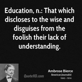 Ambrose Bierce - Education, n.: That which discloses to the wise and disguises from the foolish their lack of understanding.