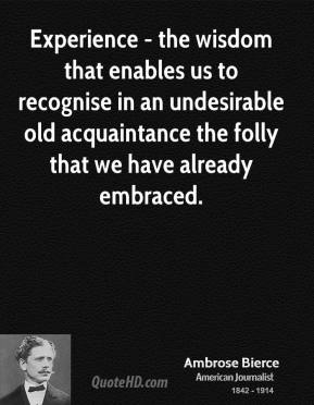 Ambrose Bierce - Experience - the wisdom that enables us to recognise in an undesirable old acquaintance the folly that we have already embraced.