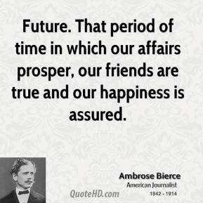 Future. That period of time in which our affairs prosper, our friends are true and our happiness is assured.