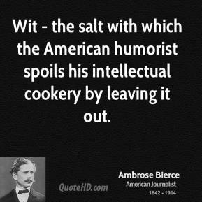 Ambrose Bierce - Wit - the salt with which the American humorist spoils his intellectual cookery by leaving it out.