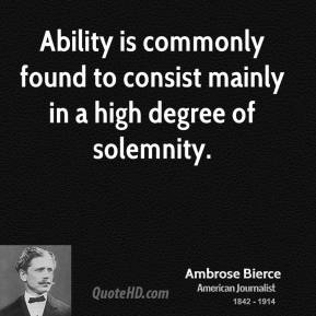 Ambrose Bierce - Ability is commonly found to consist mainly in a high degree of solemnity.
