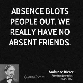Ambrose Bierce - Absence blots people out. We really have no absent friends.