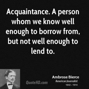 Ambrose Bierce - Acquaintance. A person whom we know well enough to borrow from, but not well enough to lend to.