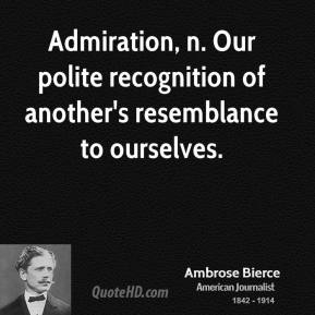 Ambrose Bierce - Admiration, n. Our polite recognition of another's resemblance to ourselves.