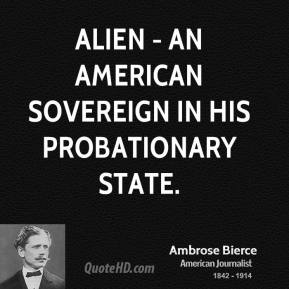 Ambrose Bierce - Alien - an American sovereign in his probationary state.
