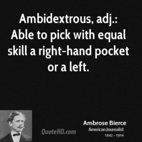 Ambidextrous, adj.: Able to pick with equal skill a right-hand pocket or a left.