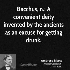 Ambrose Bierce - Bacchus, n.: A convenient deity invented by the ancients as an excuse for getting drunk.