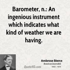 Ambrose Bierce - Barometer, n.: An ingenious instrument which indicates what kind of weather we are having.