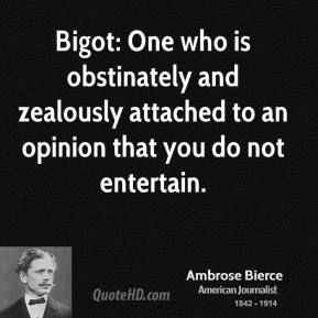 Ambrose Bierce - Bigot: One who is obstinately and zealously attached to an opinion that you do not entertain.