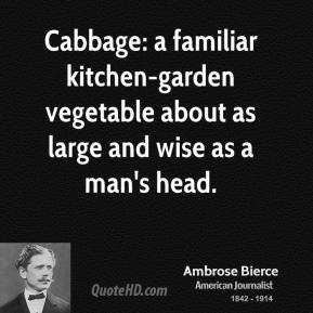 Ambrose Bierce - Cabbage: a familiar kitchen-garden vegetable about as large and wise as a man's head.