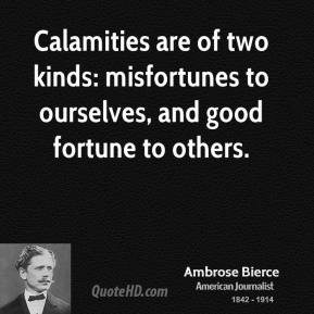 Calamities are of two kinds: misfortunes to ourselves, and good fortune to others.
