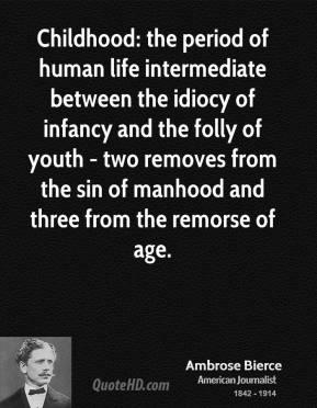 Ambrose Bierce - Childhood: the period of human life intermediate between the idiocy of infancy and the folly of youth - two removes from the sin of manhood and three from the remorse of age.