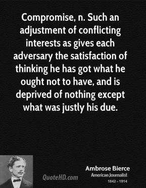 Compromise, n. Such an adjustment of conflicting interests as gives each adversary the satisfaction of thinking he has got what he ought not to have, and is deprived of nothing except what was justly his due.