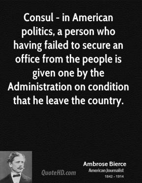 Consul - in American politics, a person who having failed to secure an office from the people is given one by the Administration on condition that he leave the country.