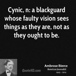 Ambrose Bierce - Cynic, n: a blackguard whose faulty vision sees things as they are, not as they ought to be.