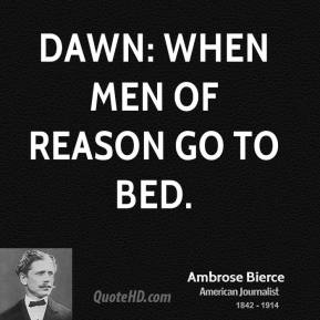 Dawn: When men of reason go to bed.