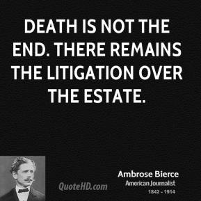 Ambrose Bierce - Death is not the end. There remains the litigation over the estate.