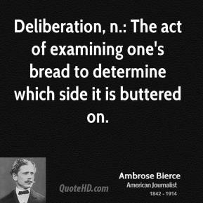 Deliberation, n.: The act of examining one's bread to determine which side it is buttered on.
