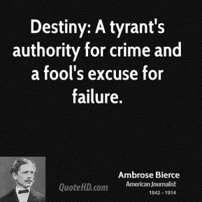 Ambrose Bierce - Destiny: A tyrant's authority for crime and a fool's excuse for failure.