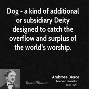 Ambrose Bierce - Dog - a kind of additional or subsidiary Deity designed to catch the overflow and surplus of the world's worship.